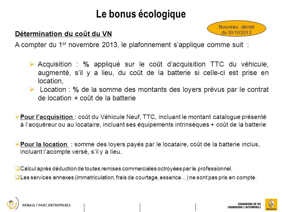RENAULT PARC ENTREPRISES Le bonus écologique Détermination du coût du VN A compter du 1 er novembre 2013, le plafonnement sapplique comme suit : Acqui