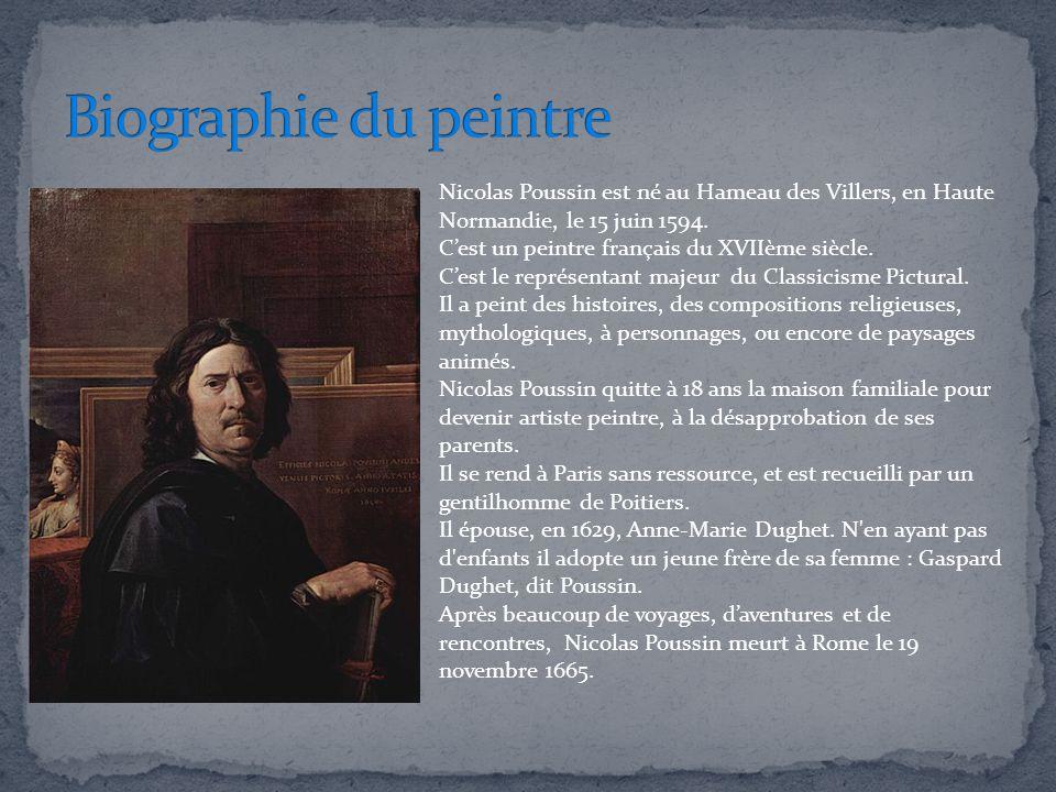 Nicolas Poussin est né au Hameau des Villers, en Haute Normandie, le 15 juin 1594. Cest un peintre français du XVIIème siècle. Cest le représentant ma