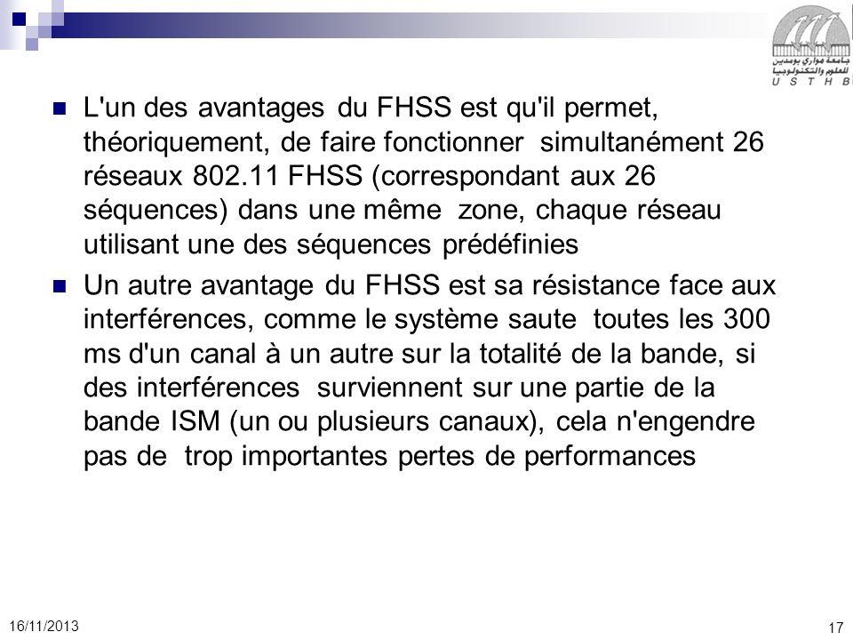 17 16/11/2013 L'un des avantages du FHSS est qu'il permet, théoriquement, de faire fonctionner simultanément 26 réseaux 802.11 FHSS (correspondant aux