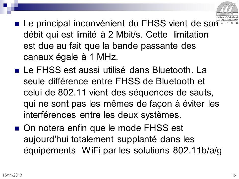18 16/11/2013 Le principal inconvénient du FHSS vient de son débit qui est limité à 2 Mbit/s. Cette limitation est due au fait que la bande passante d