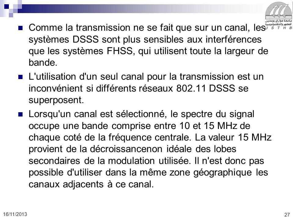 27 16/11/2013 Comme la transmission ne se fait que sur un canal, les systèmes DSSS sont plus sensibles aux interférences que les systèmes FHSS, qui ut