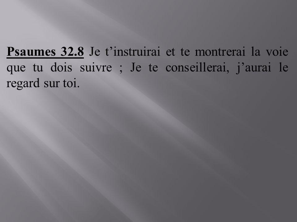 Psaumes 32.8 Je tinstruirai et te montrerai la voie que tu dois suivre ; Je te conseillerai, jaurai le regard sur toi.