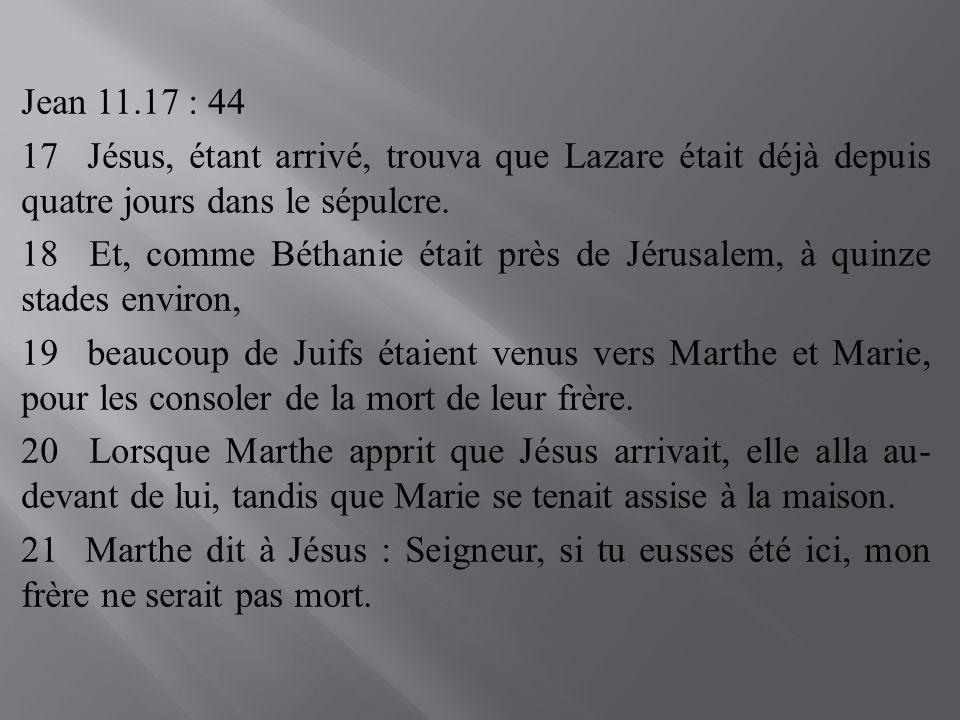 Jean 11.17 : 44 17 Jésus, étant arrivé, trouva que Lazare était déjà depuis quatre jours dans le sépulcre. 18 Et, comme Béthanie était près de Jérusal