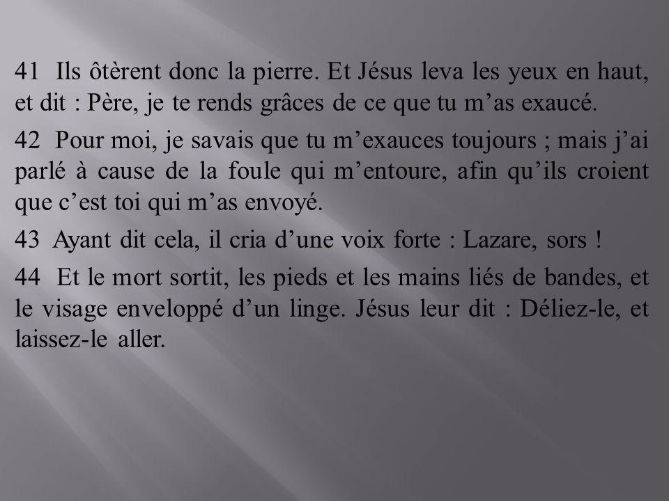 41 Ils ôtèrent donc la pierre. Et Jésus leva les yeux en haut, et dit : Père, je te rends grâces de ce que tu mas exaucé. 42 Pour moi, je savais que t