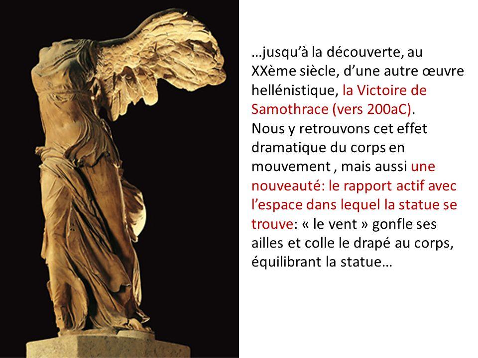 …jusquà la découverte, au XXème siècle, dune autre œuvre hellénistique, la Victoire de Samothrace (vers 200aC). Nous y retrouvons cet effet dramatique