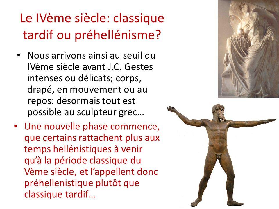 Le IVème siècle: classique tardif ou préhellénisme? Nous arrivons ainsi au seuil du IVème siècle avant J.C. Gestes intenses ou délicats; corps, drapé,