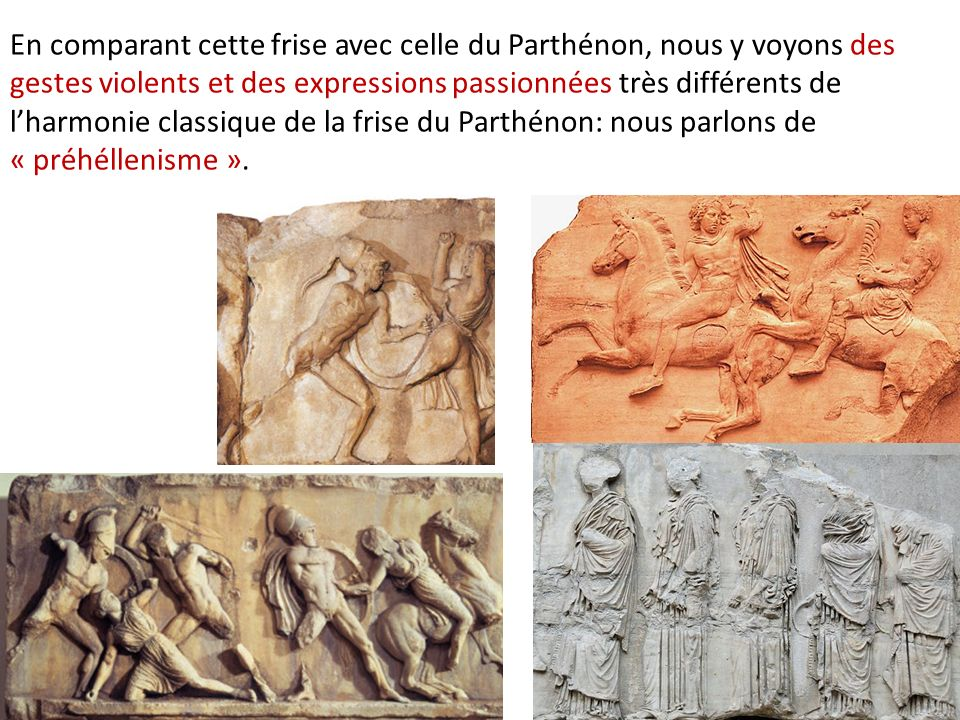 En comparant cette frise avec celle du Parthénon, nous y voyons des gestes violents et des expressions passionnées très différents de lharmonie classi