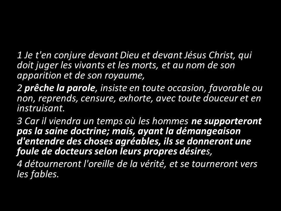 1 Je t'en conjure devant Dieu et devant Jésus Christ, qui doit juger les vivants et les morts, et au nom de son apparition et de son royaume, 2 prêche