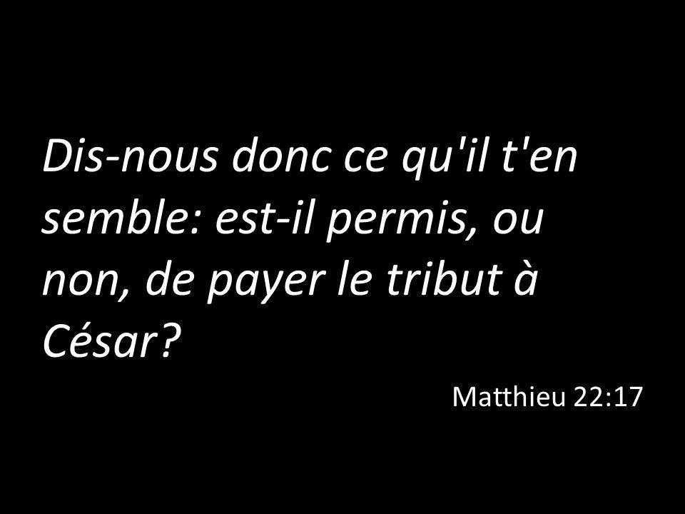 Dis-nous donc ce qu'il t'en semble: est-il permis, ou non, de payer le tribut à César? Matthieu 22:17