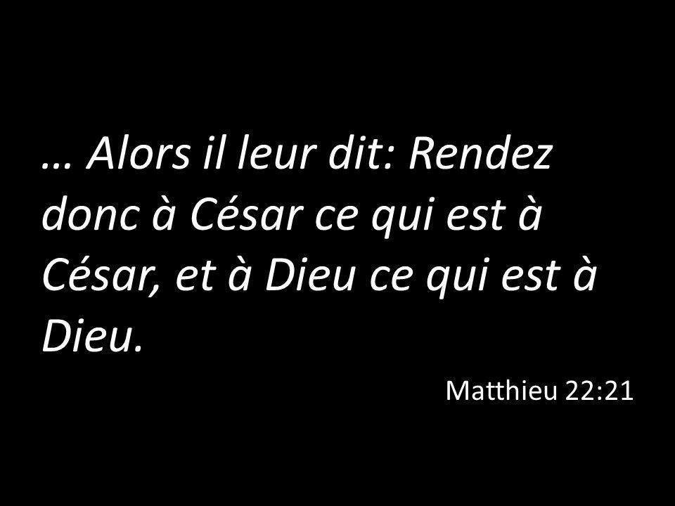 … Alors il leur dit: Rendez donc à César ce qui est à César, et à Dieu ce qui est à Dieu. Matthieu 22:21