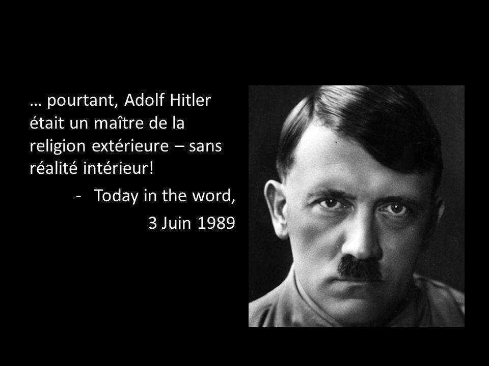 … pourtant, Adolf Hitler était un maître de la religion extérieure – sans réalité intérieur! -Today in the word, 3 Juin 1989