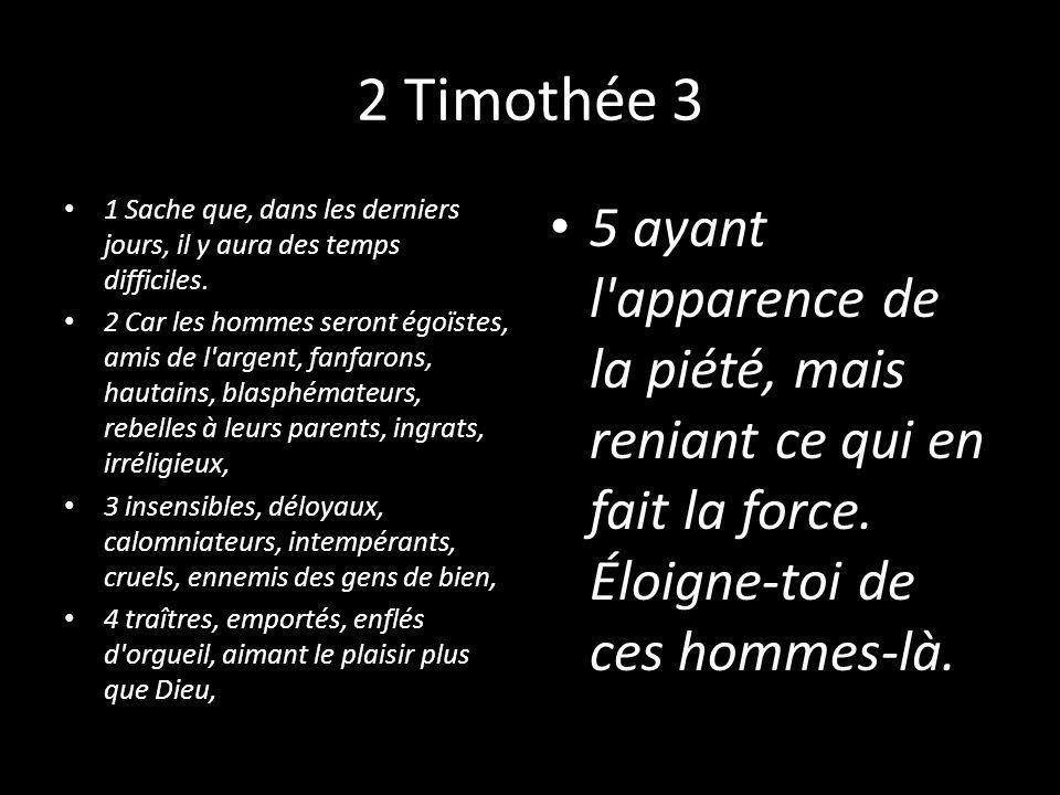 2 Timothée 3 1 Sache que, dans les derniers jours, il y aura des temps difficiles. 2 Car les hommes seront égoïstes, amis de l'argent, fanfarons, haut