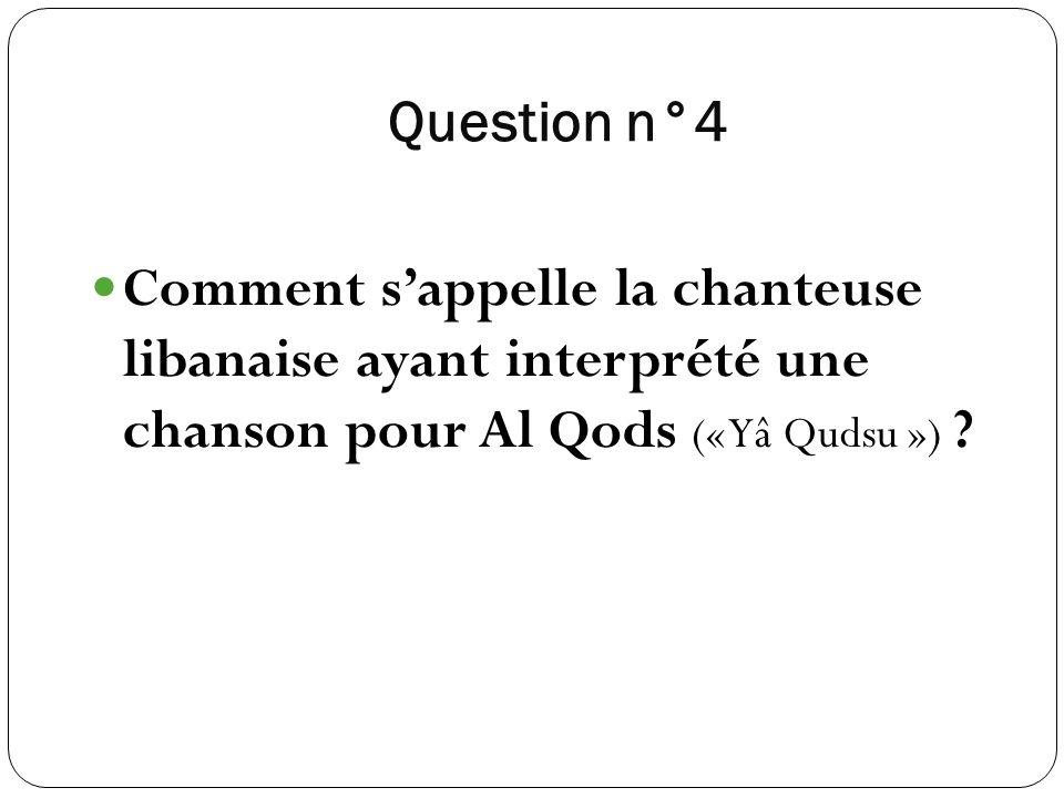 Question n°4 Comment sappelle la chanteuse libanaise ayant interprété une chanson pour Al Qods (« Yâ Qudsu ») ?