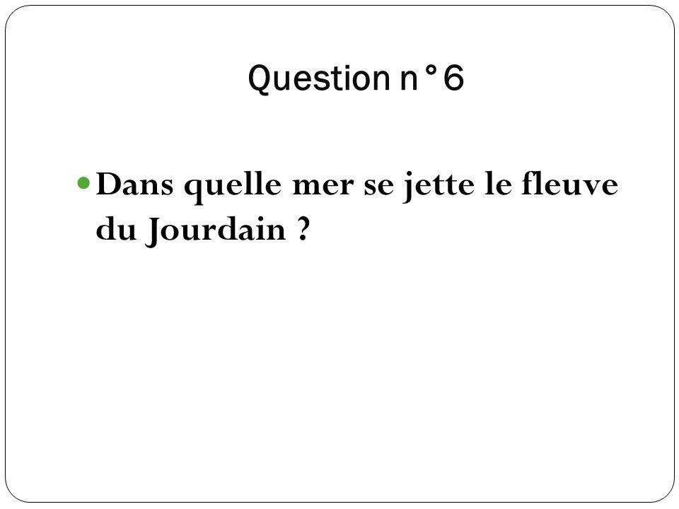 Question n°6 Dans quelle mer se jette le fleuve du Jourdain ?