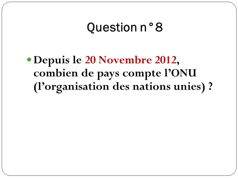Question n°8 Depuis le 20 Novembre 2012, combien de pays compte lONU (lorganisation des nations unies) ?