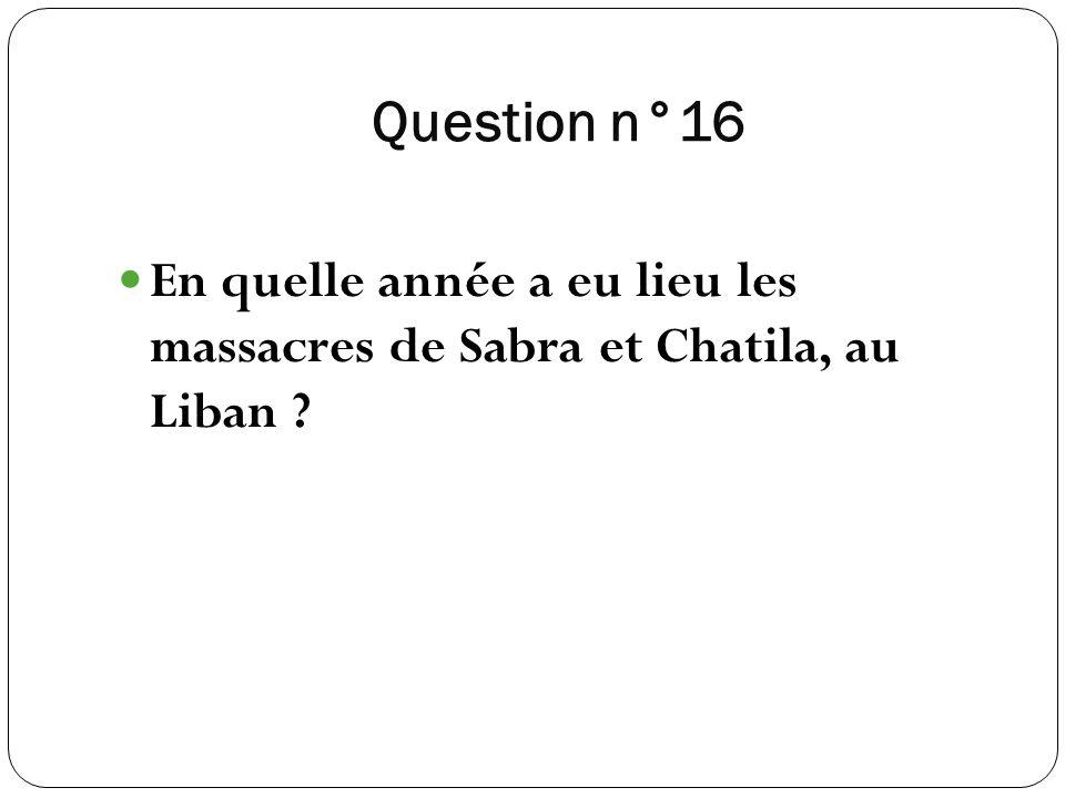 Question n°16 En quelle année a eu lieu les massacres de Sabra et Chatila, au Liban ?