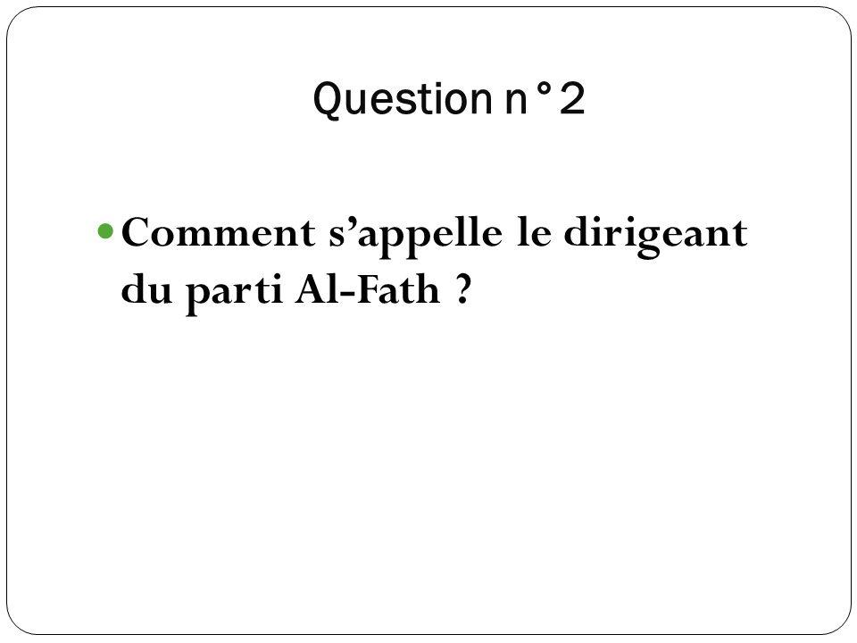 Question n°2 Comment sappelle le dirigeant du parti Al-Fath ?