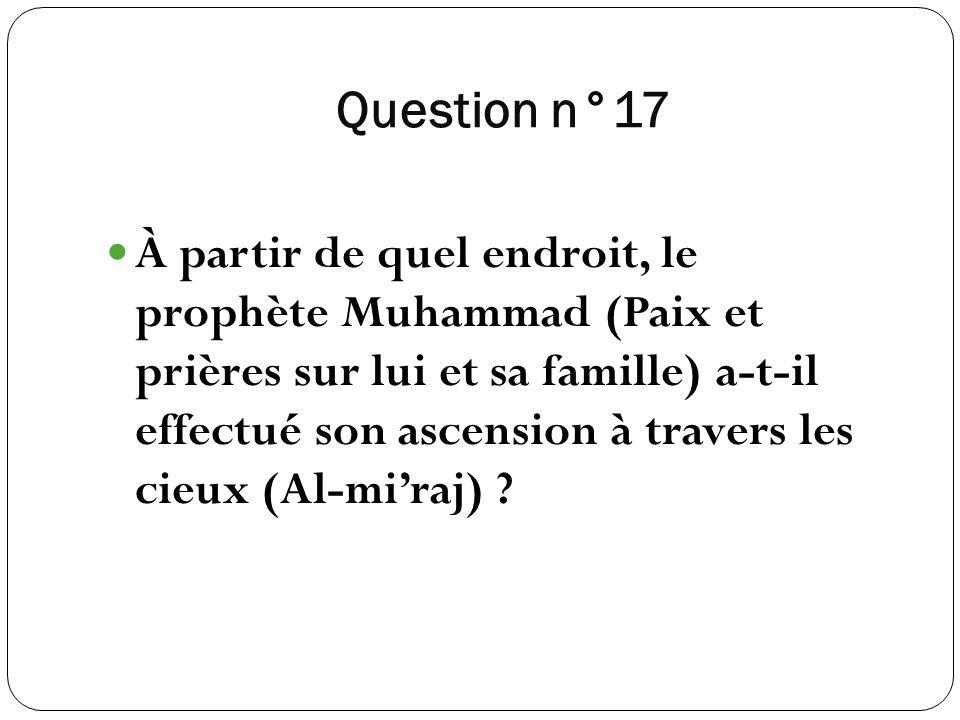 Question n°17 À partir de quel endroit, le prophète Muhammad (Paix et prières sur lui et sa famille) a-t-il effectué son ascension à travers les cieux