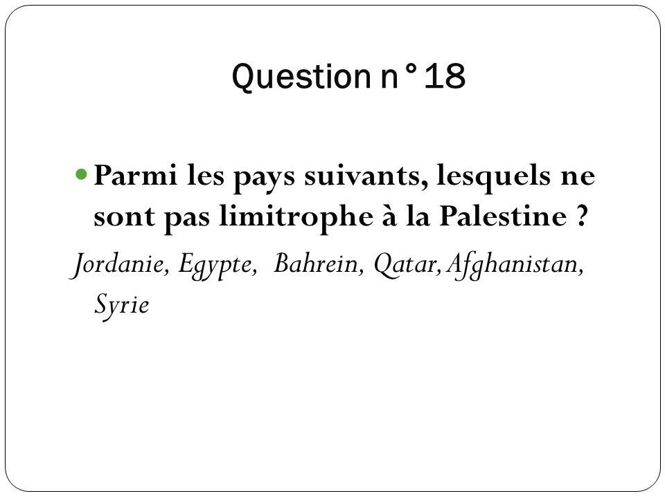 Question n°18 Parmi les pays suivants, lesquels ne sont pas limitrophe à la Palestine ? Jordanie, Egypte, Bahrein, Qatar, Afghanistan, Syrie