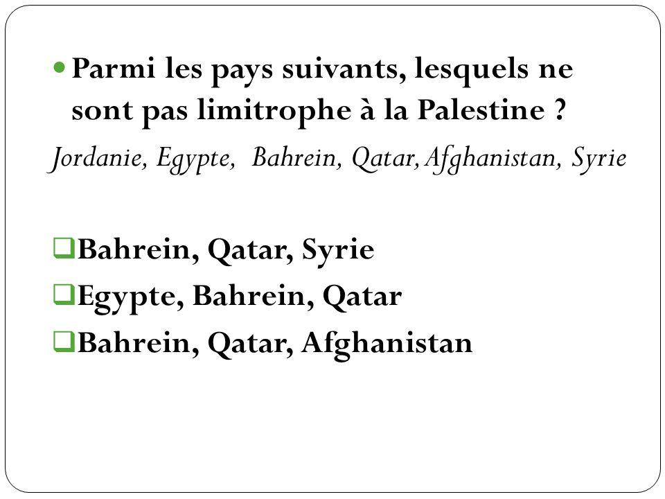 Parmi les pays suivants, lesquels ne sont pas limitrophe à la Palestine ? Jordanie, Egypte, Bahrein, Qatar, Afghanistan, Syrie Bahrein, Qatar, Syrie E