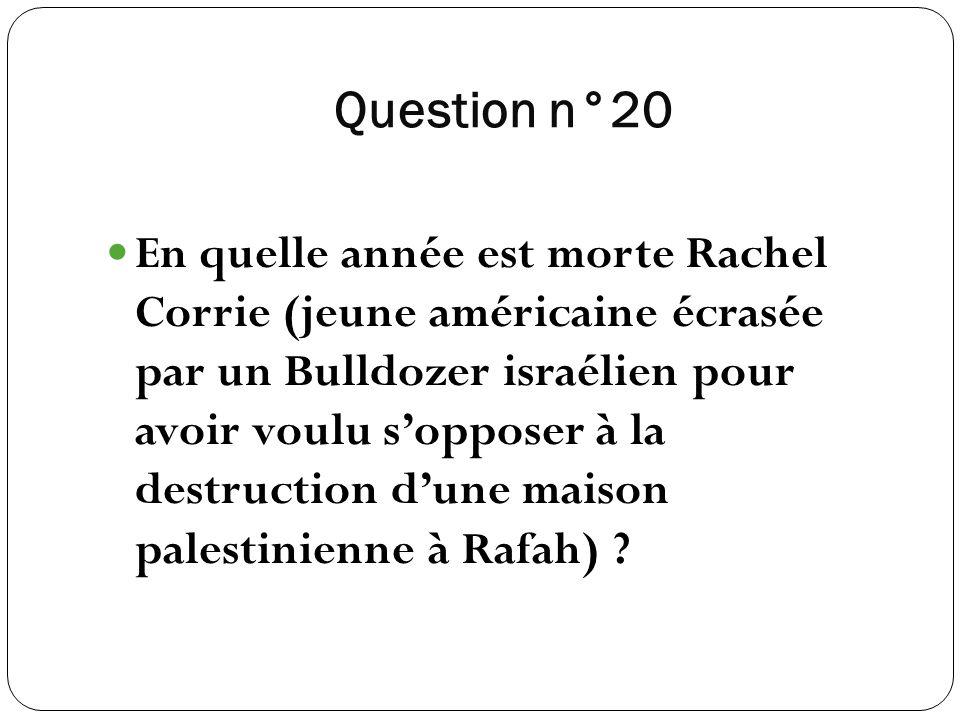 Question n°20 En quelle année est morte Rachel Corrie (jeune américaine écrasée par un Bulldozer israélien pour avoir voulu sopposer à la destruction
