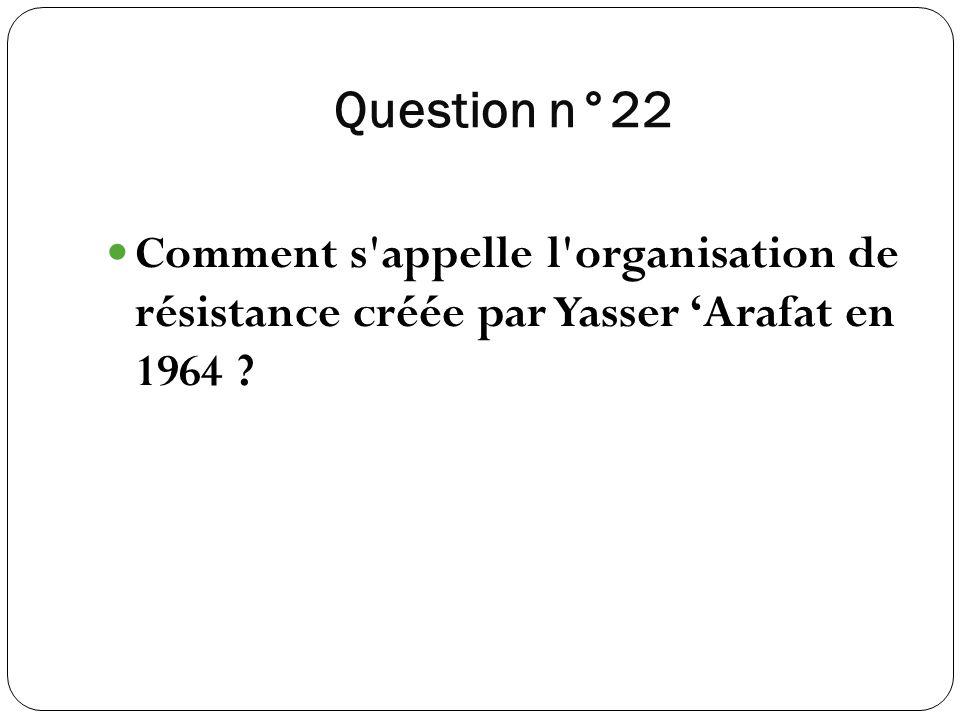 Question n°22 Comment s'appelle l'organisation de résistance créée par Yasser Arafat en 1964 ?