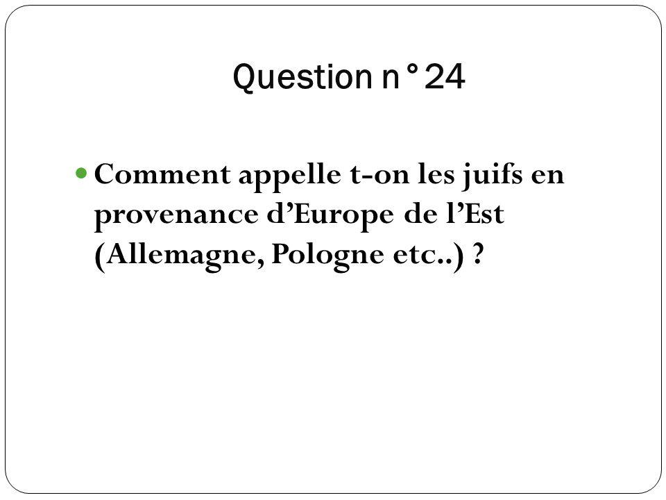 Question n°24 Comment appelle t-on les juifs en provenance dEurope de lEst (Allemagne, Pologne etc..) ?