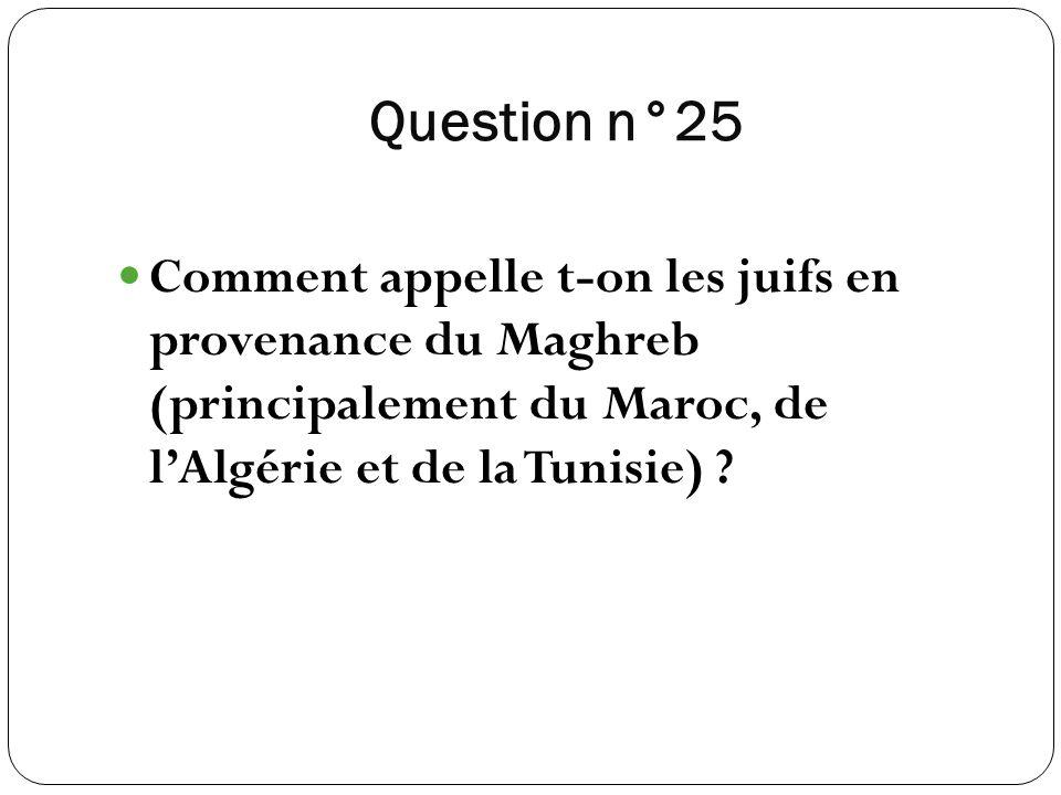 Question n°25 Comment appelle t-on les juifs en provenance du Maghreb (principalement du Maroc, de lAlgérie et de la Tunisie) ?