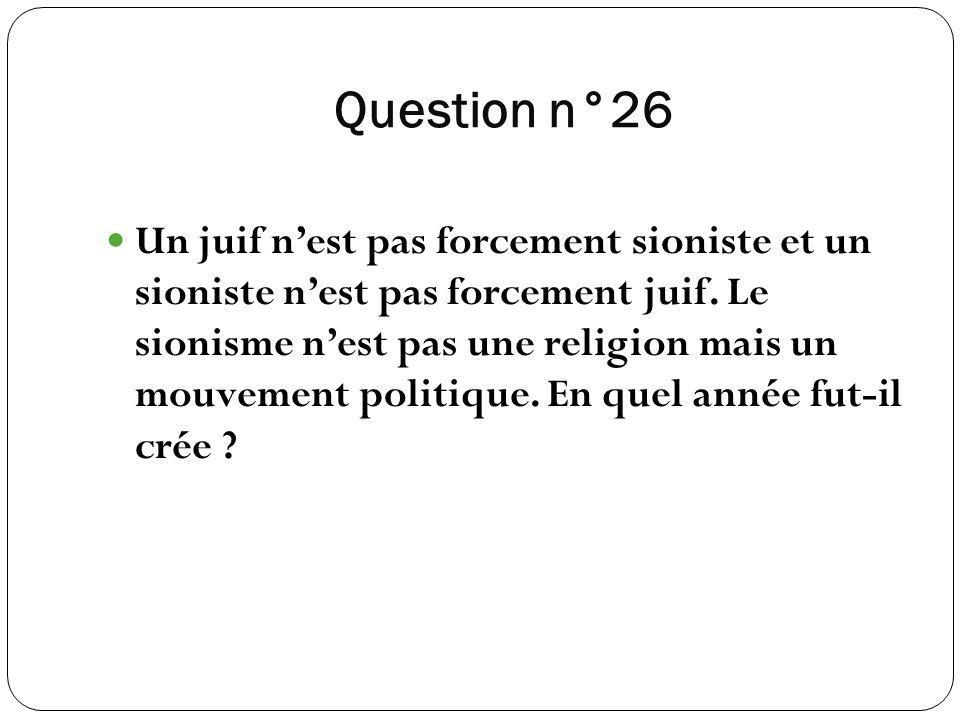 Question n°26 Un juif nest pas forcement sioniste et un sioniste nest pas forcement juif. Le sionisme nest pas une religion mais un mouvement politiqu