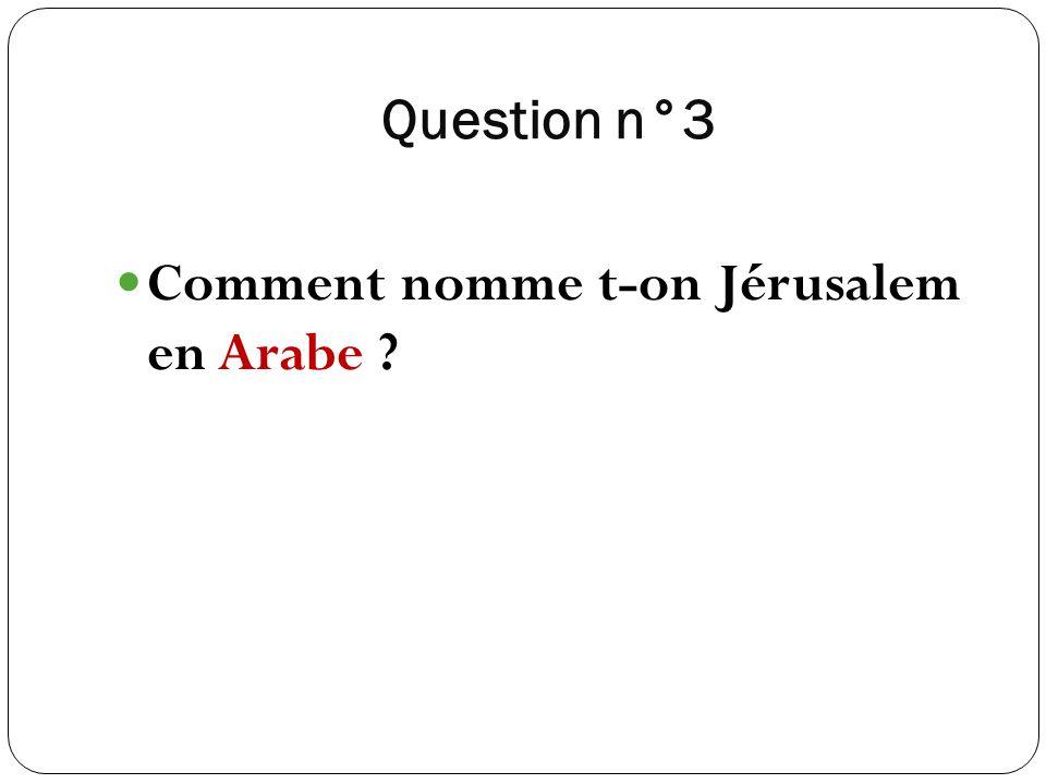 Question n°3 Comment nomme t-on Jérusalem en Arabe ?
