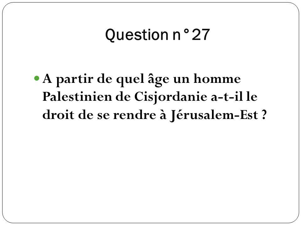 Question n°27 A partir de quel âge un homme Palestinien de Cisjordanie a-t-il le droit de se rendre à Jérusalem-Est ?
