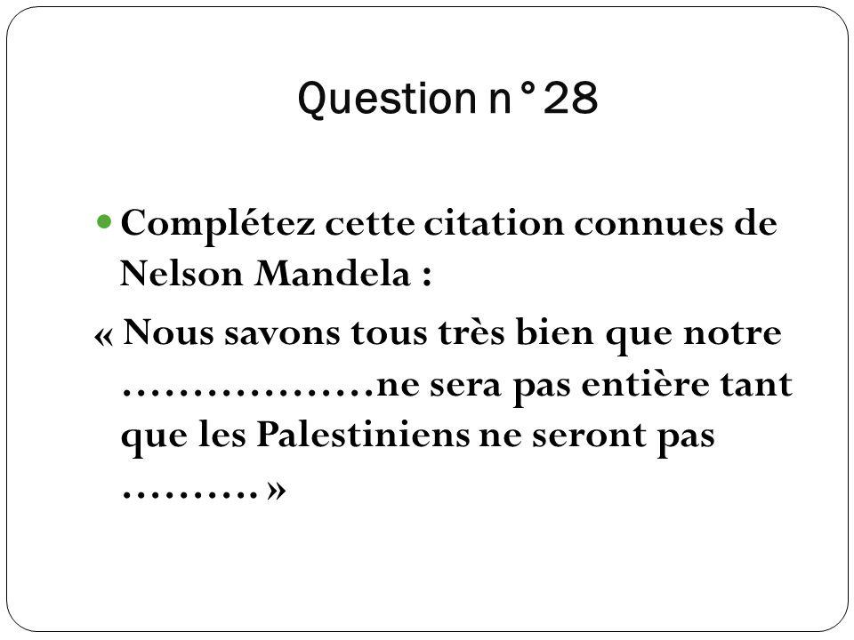 Question n°28 Complétez cette citation connues de Nelson Mandela : « Nous savons tous très bien que notre ………………ne sera pas entière tant que les Pales