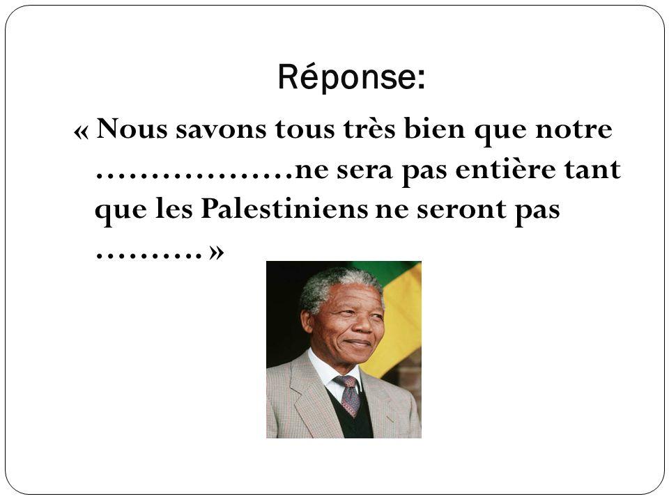 Réponse: « Nous savons tous très bien que notre ………………ne sera pas entière tant que les Palestiniens ne seront pas ………. »