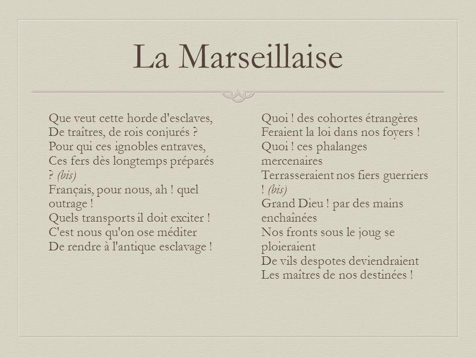 La Marseillaise Que veut cette horde d'esclaves, De traîtres, de rois conjurés ? Pour qui ces ignobles entraves, Ces fers dès longtemps préparés ? (bi