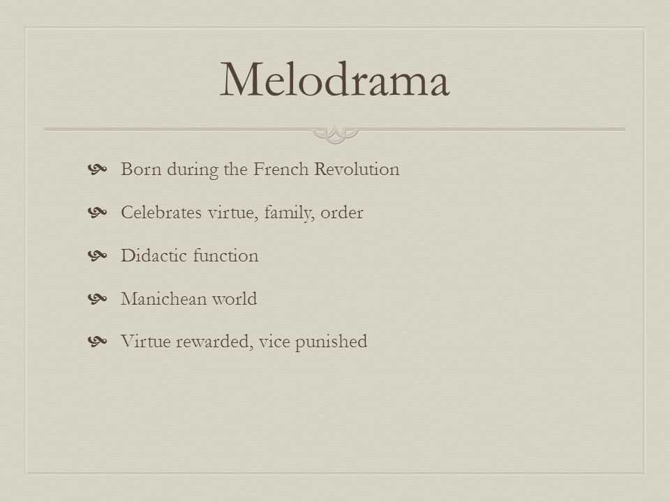 Melodrama Born during the French Revolution Celebrates virtue, family, order Didactic function Manichean world Virtue rewarded, vice punished