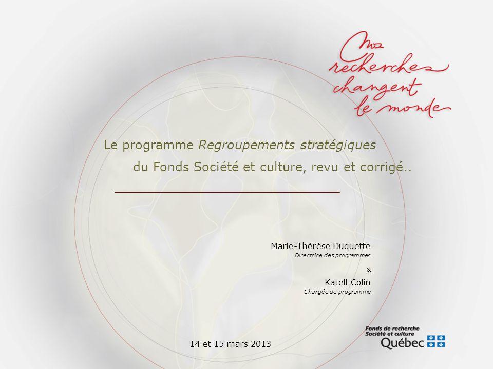 Marie-Thérèse Duquette Directrice des programmes & Katell Colin Chargée de programme Le programme Regroupements stratégiques du Fonds Société et culture, revu et corrigé..