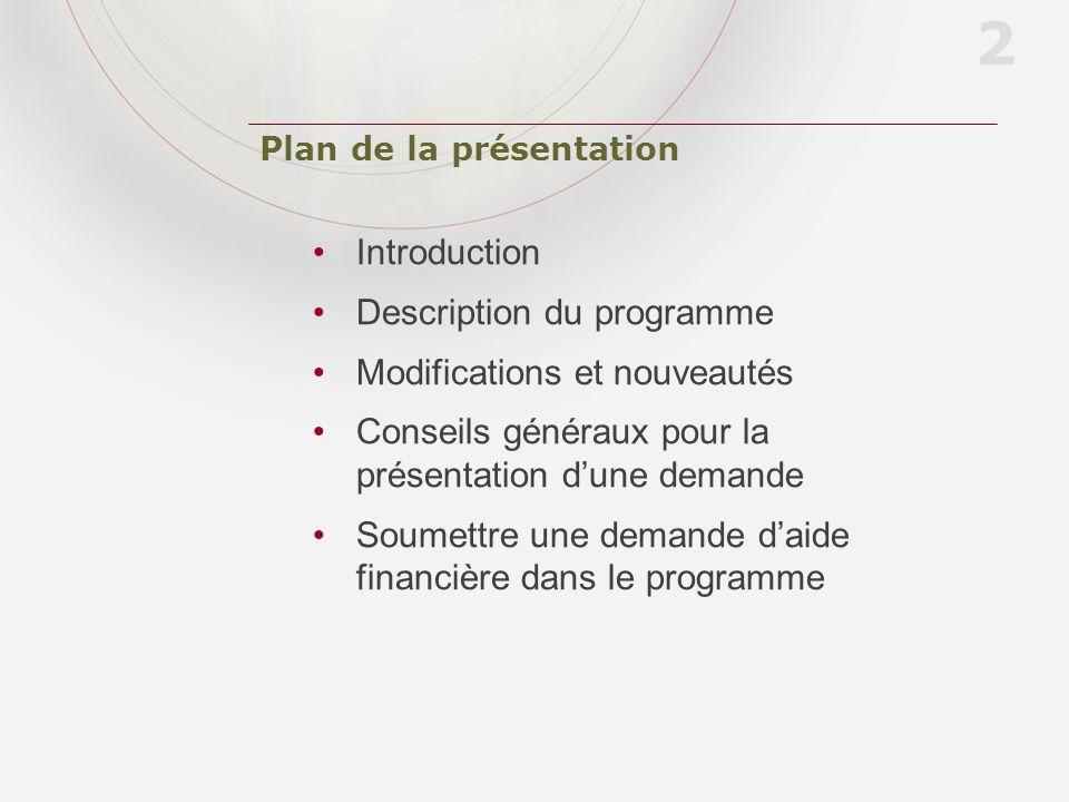 Plan de la présentation Introduction Description du programme Modifications et nouveautés Conseils généraux pour la présentation dune demande Soumettre une demande daide financière dans le programme 2