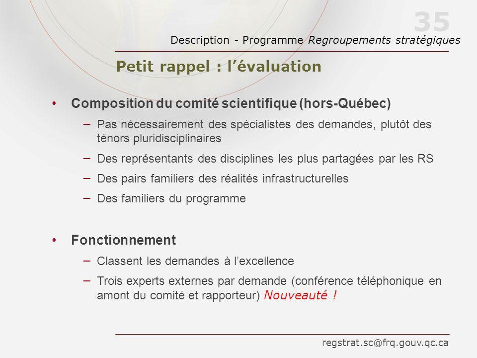 Petit rappel : lévaluation Description - Programme Regroupements stratégiques 35 Composition du comité scientifique (hors-Québec) Pas nécessairement d