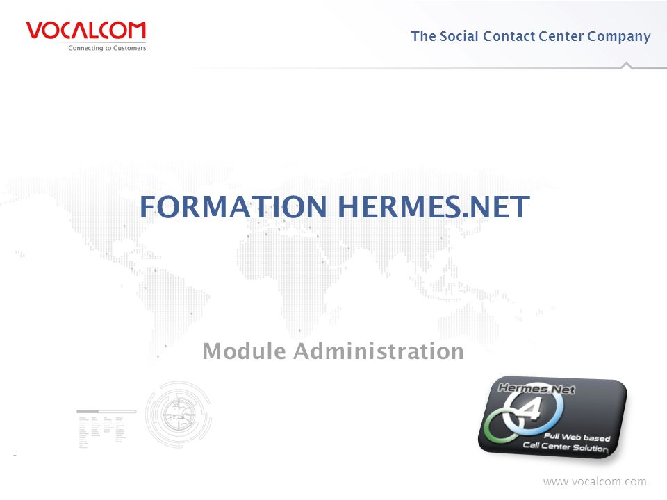 www.vocalcom.com The Social Contact Center Company www.vocalcom.com FORMATION HERMES.NET Module Administration