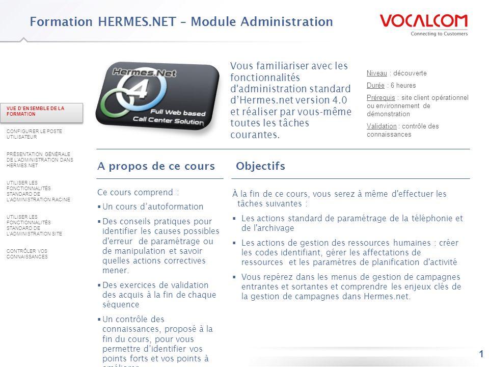 12 Connexion à Hermes.net VUE DENSEMBLE DE LA FORMATION CONFIGURER LE POSTE UTILISATEUR PRÉSENTATION GÉNÉRALE DE LADMINISTRATION DANS HERMES.NET UTILISER LES FONCTIONNALITÉS STANDARD DE LADMINISTRATION RACINE UTILISER LES FONCTIONNALITÉS STANDARD DE LADMINISTRATION SITE CONTRÔLER VOS CONNAISSANCES Entrez vos identifiants (1) Sélectionnez la langue dans laquelle vous désirez utiliser Hermes.net (2) 1 2