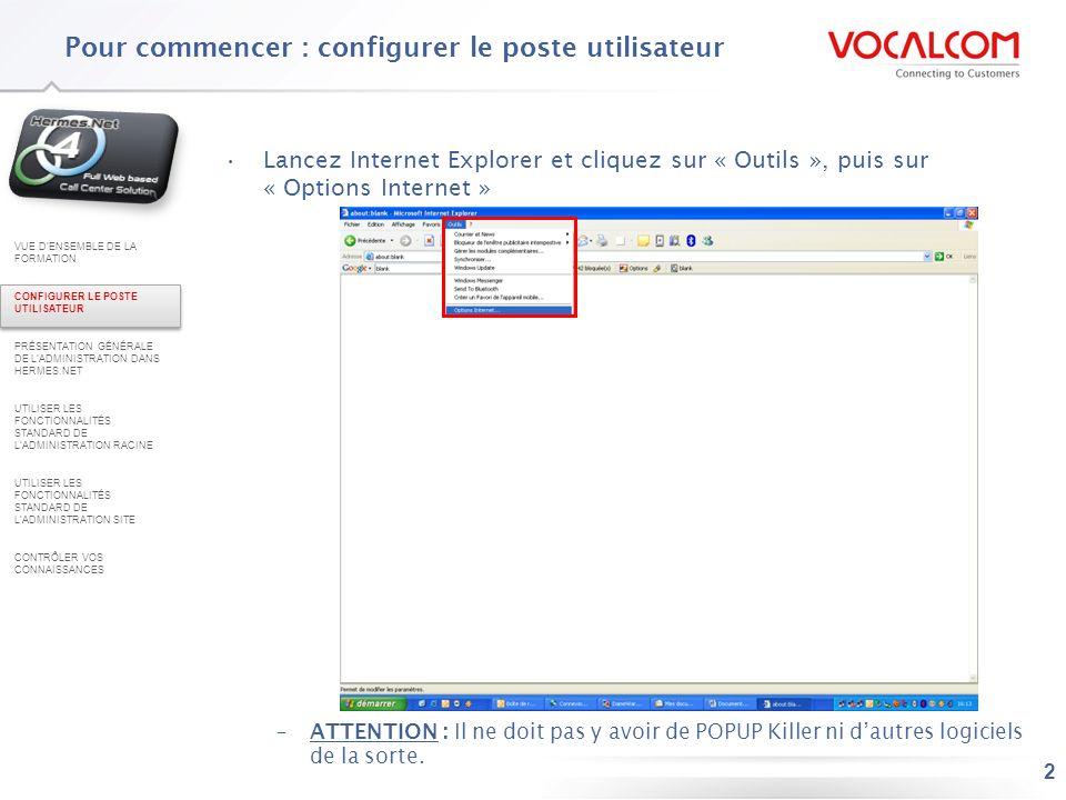 3 Cliquez ensuite sur longlet « sécurité » (1) Cliquez sur « Sites de confiance » (2) Cliquez sur le bouton « Sites » (3) 1 2 3 Pour commencer : configurer le poste utilisateur VUE DENSEMBLE DE LA FORMATION CONFIGURER LE POSTE UTILISATEUR PRÉSENTATION GÉNÉRALE DE LADMINISTRATION DANS HERMES.NET UTILISER LES FONCTIONNALITÉS STANDARD DE LADMINISTRATION RACINE UTILISER LES FONCTIONNALITÉS STANDARD DE LADMINISTRATION SITE CONTRÔLER VOS CONNAISSANCES