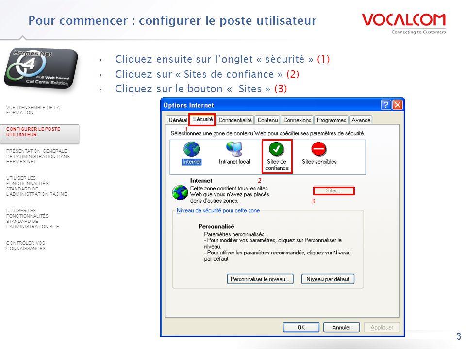 3 Cliquez ensuite sur longlet « sécurité » (1) Cliquez sur « Sites de confiance » (2) Cliquez sur le bouton « Sites » (3) 1 2 3 Pour commencer : confi