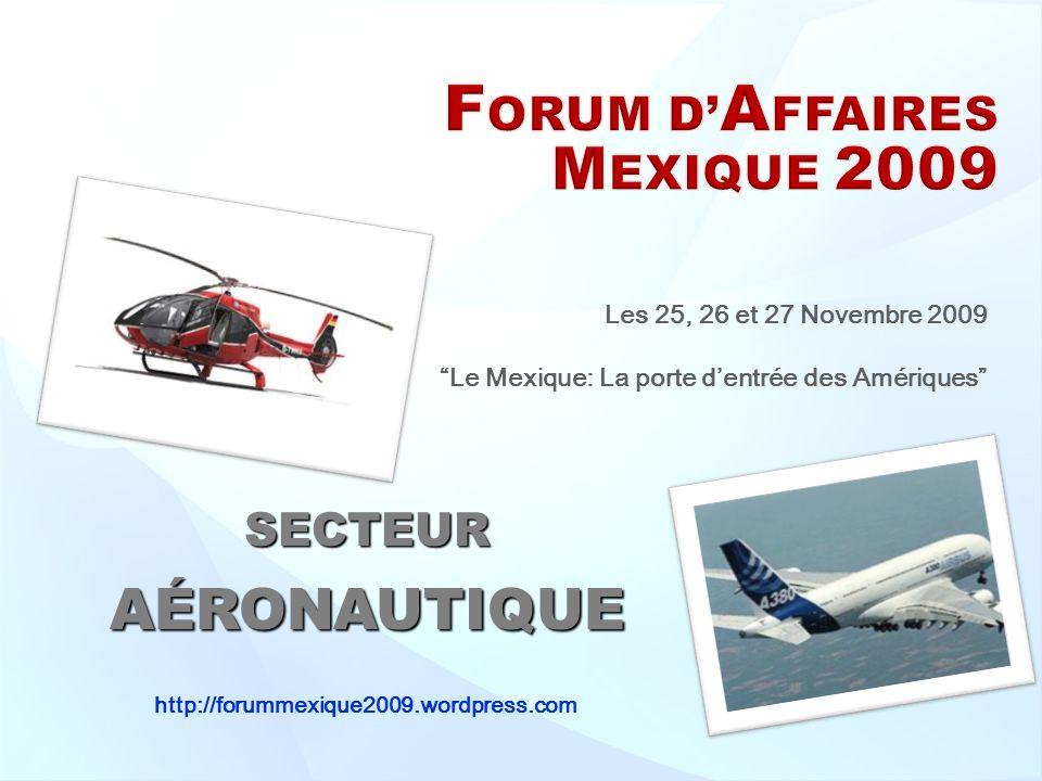 Les 25, 26 et 27 Novembre 2009 Le Mexique: La porte dentrée des Amériques SECTEURAÉRONAUTIQUE http://forummexique2009.wordpress.com