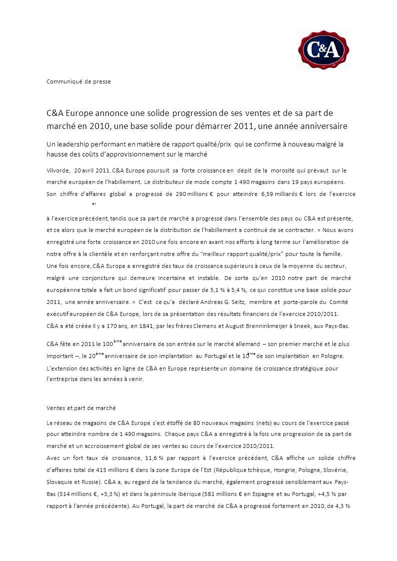 C&A fête en 2011 le 100 important –, le 20anniversaire de son implantation au Portugal et le 10 Communiqué de presse C&A Europe annonce une solide progression de ses ventes et de sa part de marché en 2010, une base solide pour démarrer 2011, une année anniversaire Un leadership performant en matière de rapport qualité/prix qui se confirme à nouveau malgré la hausse des coûts dapprovisionnement sur le marché Vilvorde, 20 avril 2011.