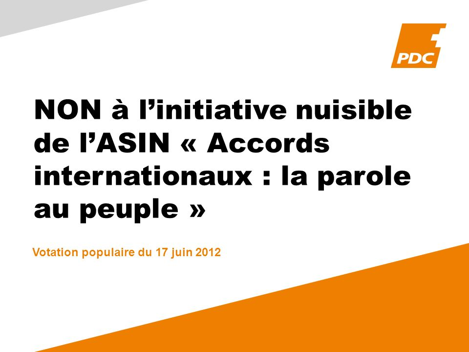 NON à linitiative nuisible de lASIN « Accords internationaux : la parole au peuple » Votation populaire du 17 juin 2012