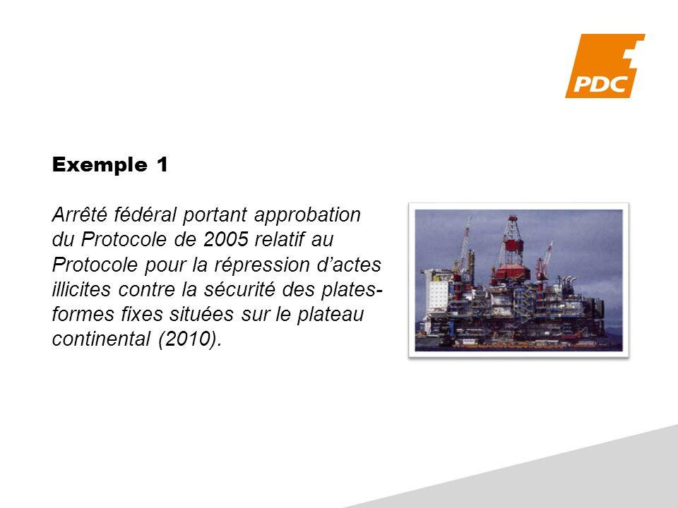 Exemple 1 Arrêté fédéral portant approbation du Protocole de 2005 relatif au Protocole pour la répression dactes illicites contre la sécurité des plates- formes fixes situées sur le plateau continental (2010).