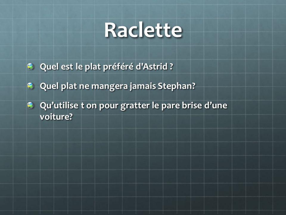 Raclette Quel est le plat préféré d'Astrid ? Quel plat ne mangera jamais Stephan? Quutilise t on pour gratter le pare brise dune voiture?