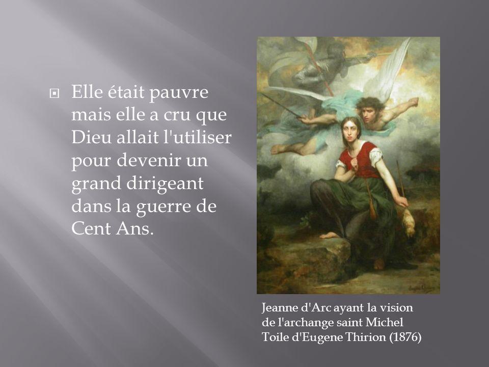 Elle était pauvre mais elle a cru que Dieu allait l'utiliser pour devenir un grand dirigeant dans la guerre de Cent Ans. Jeanne d'Arc ayant la vision