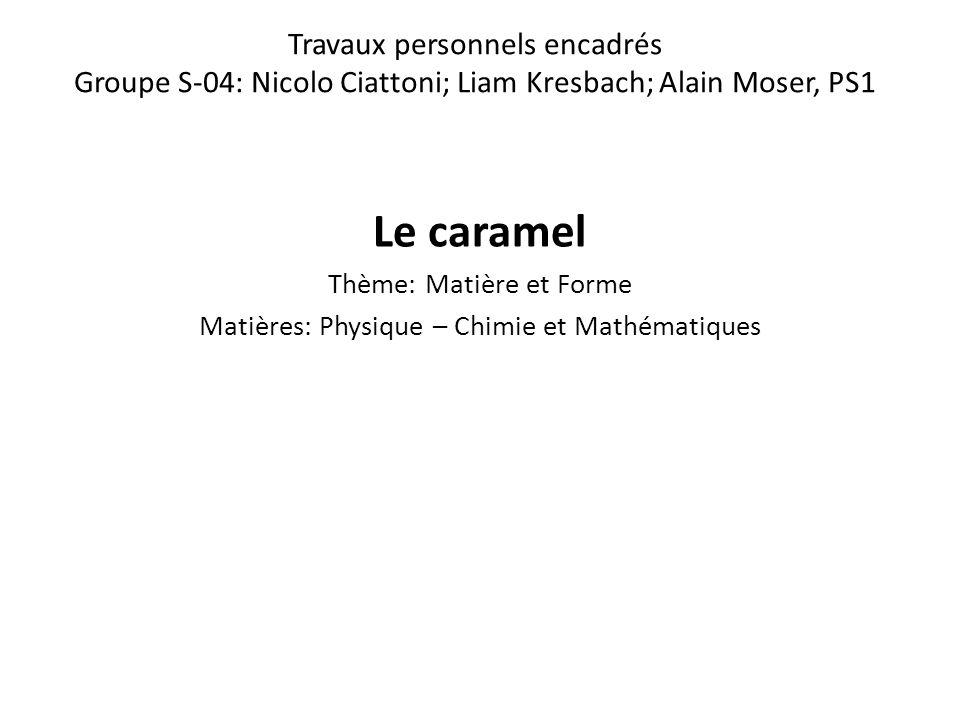 Travaux personnels encadrés Groupe S-04: Nicolo Ciattoni; Liam Kresbach; Alain Moser, PS1 Le caramel Thème: Matière et Forme Matières: Physique – Chim