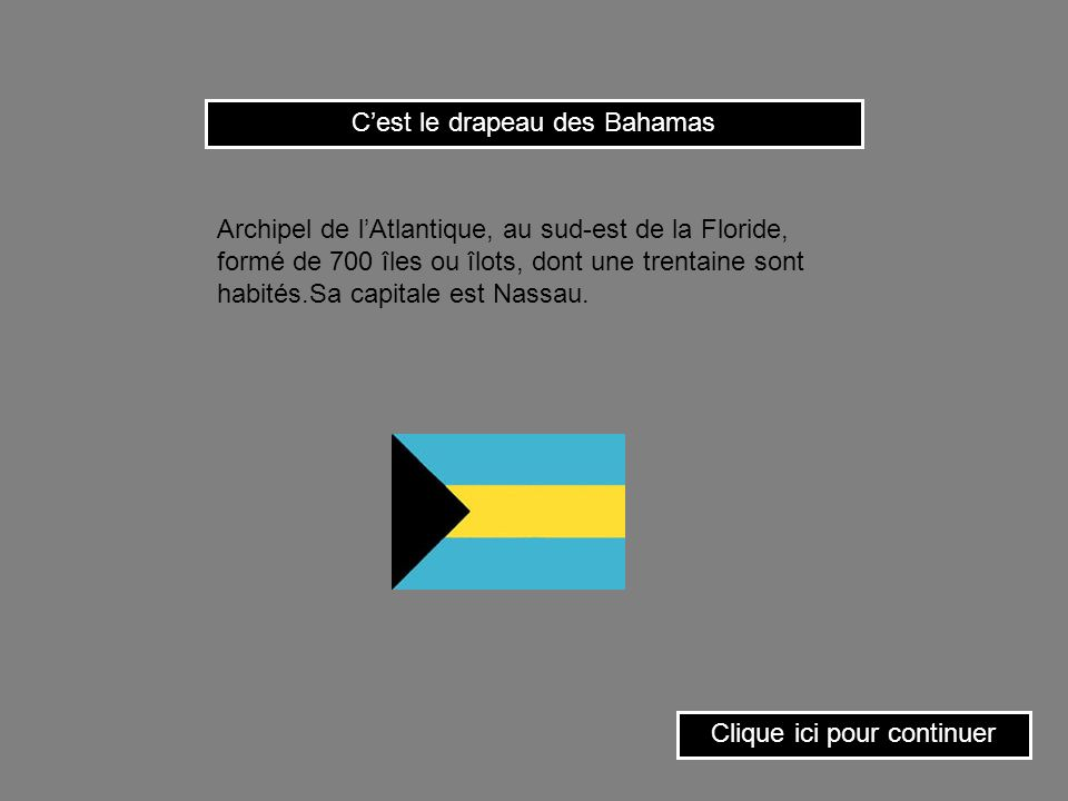 Cest le drapeau des Bahamas Clique ici pour continuer Archipel de lAtlantique, au sud-est de la Floride, formé de 700 îles ou îlots, dont une trentaine sont habités.Sa capitale est Nassau.